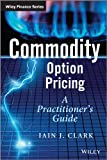 Commodity Option Pricing: A Practitioners Guide (The Wiley Finance Series)