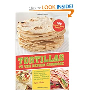 cheat at dinnertime Tortillas to the Rescue: Scrumptious Snacks, Mouth-Watering Meals and Delicious Desserts--All Made with the Amazing Tortilla