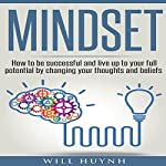 Mindset: How to Be Successful and Live Up to Your Full Potential by Changing Your Thoughts and Beliefs | Will Huynh