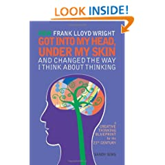 How Frank Lloyd Wright Got Into My Head, Under My Skin and Changed The Way I Think  About Thinking: A Creative Thinking Blueprint for the 21st Century