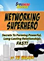 Networking Superhero - Secrets To Forming Powerful, Long-Lasting Relationships, Fast! (Superhero Success)