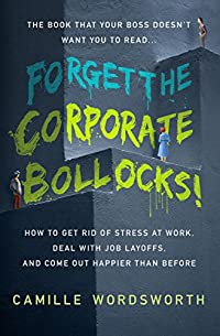 Forget The Corporate Bollocks!: How To Get Rid Of Stress At Work, Deal With Job Layoffs, And Come Out Happier Than Before by Camille Wordsworth ebook deal