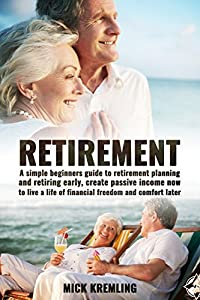 Retirement: A Simple Beginners Guide To Retirement Planning And Retiring Early, Create Passive Income Now To Live A Life Of Financial Freedom And Comfort ... Retire, Retirement Planning, Finance)