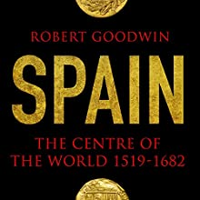 Spain: The Centre of the World 1519-1682 (       UNABRIDGED) by Robert Goodwin Narrated by Jeremy Clyde