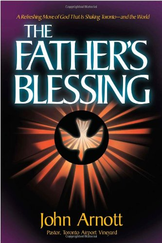 Fathers Blessing: A refreshing move of God that is shaking Toronto-and the world, Arnott, James