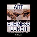 The Art of the Business Lunch: Building Relationships Between 12 and 2 | Robin Jay