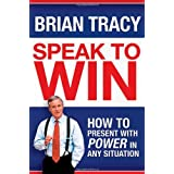 Speak to Win: How to Present with Power in Any Situationby Brian Tracy