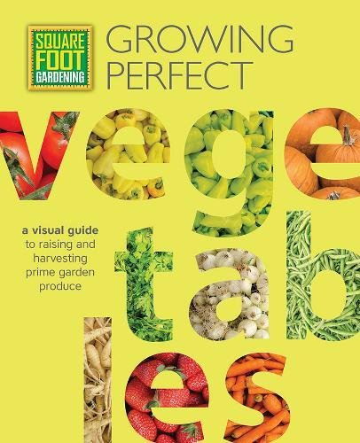 Book Cover: Square Foot Gardening: Growing Perfect Vegetables: A Visual Guide to Raising and Harvesting Prime Garden Produce