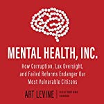 Mental Health, Inc.: How Corruption, Lax Oversight, and Failed Reforms Endanger Our Most Vulnerable Citizens | Art Levine