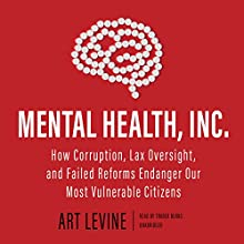 Mental Health, Inc.: How Corruption, Lax Oversight, and Failed Reforms Endanger Our Most Vulnerable Citizens | Livre audio Auteur(s) : Art Levine Narrateur(s) : Traber Burns