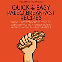 Quick and Easy Paleo Breakfast Recipes: Delicious Breakfast Recipes to Eat on the Paleo Diet If You Want to Lose Weight, Be Healthy and Make Your Mornings Awesome (       UNABRIDGED) by Jackson Taylor Narrated by Trevor Clinger