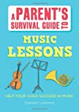 Elisabeth Winkler Lawrence A Parent's Survival Guide to Music Lessons: Help Your Child Succeed in Music (Parents' Survival Guides)