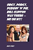 Orgy, Porgy, Puddin' 'n' Pie. Bill Clinton Was There -- Me Oh My!