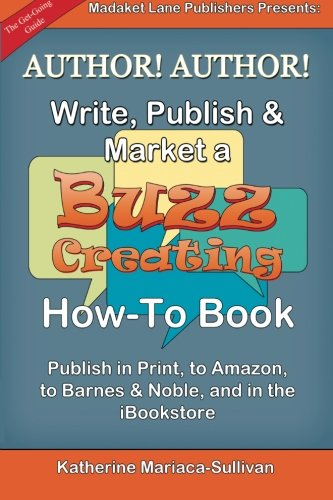 Author! Author! Write, Publish & Market A Buzz-Creating How-To Book: Publish In Print, To Amazon, To Barnes & Noble, And In The Ibookstore