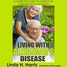 Living with Alzheimer's Disease: A Complete Guide to Caring for Someone with Alzheimer's (       UNABRIDGED) by Linda Harris Narrated by Gill Hoodless