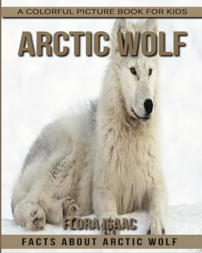 Facts About Arctic Wolf A Colorful Picture Book For Kids (Amazing Animals for Children)
