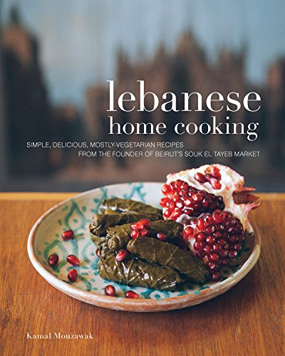 Lebanese Home Cooking: Simple, Delicious, Mostly-Vegetarian Recipes from the Founder of Beirut's Souk El Tayeb Market * Make Food, Not War by Kamal Mouzawak