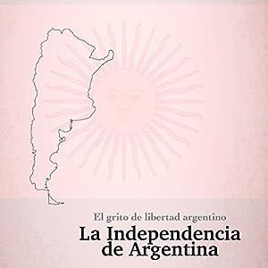 La Independencia de Argentina: El grito de libertad argentino [The Independence of Argentina: The Argentine Cry of Freedom] Audiobook