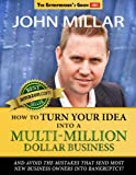 How To Turn Your Idea Into A Multi-Million Dollar Business: and avoid the mistakes that send most new business owners into bankruptcy! (The Entrepreneurs Guide Book 1)