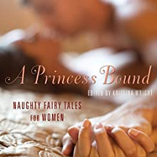 A Princess Bound: Naughty Fairy Tales for Women (       UNABRIDGED) by Kristina Wright, Cathy Yardley Narrated by Jessica Silano