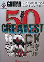 Guitar World 50 Greatest Rock Songs of All Time: Guitar Recorded Versions, Authentic Transcriptions With Notes and Tablature