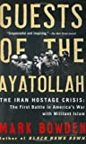 Guests of the Ayatollah: The Iran Hostage Crisis: The First Battle in America's War with Militant Islam 1st (first) Edition by Bowden, Mark published by Grove Press (2007)