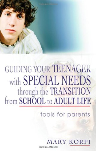 Guiding Your Teenager With Special Needs Through The Transition From School To Adult Life: Tools For Parents