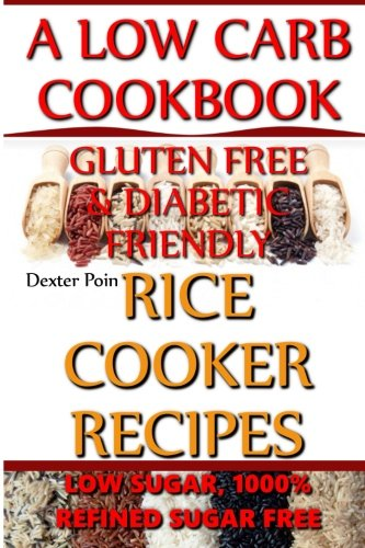 Rice Cooker Recipes - A Low Carb Cookbook - Low Sugar & 1001% Refined Sugar Free - Gluten Free & Diabetic Friendly (Rice Rice Baby - Rice Cooker Cookbook) (Volume 2) by Dexter Poin