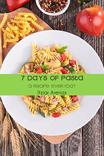 7 days of Pasta: A recipe everyday (7 days of ... A recipe everyday Book 3) by Itziar Arenas