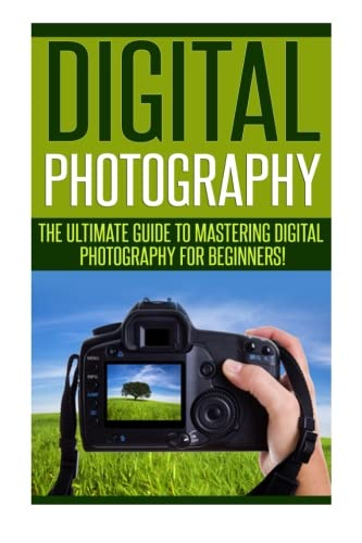 Digital Photography: The Ultimate Guide to Mastering Digital Photography for Beginners in 30 Minutes or Less! (Digital P