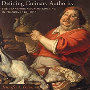 Defining Culinary Authority: The Transformation of Cooking in France, 1650-1830 | [Jennifer J. Davis]