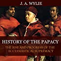 History of the Papacy: By Universal Consent, Pronounced to Be the First Work of Its Class Audiobook by James Wylie Narrated by Tim Côté