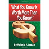 WHAT YOU KNOW IS WORTH MORE THAN YOU KNOW: Achieving the Life You Were Meant to Have by Making Money From What YOU Know! ~ Melanie R. Jordan