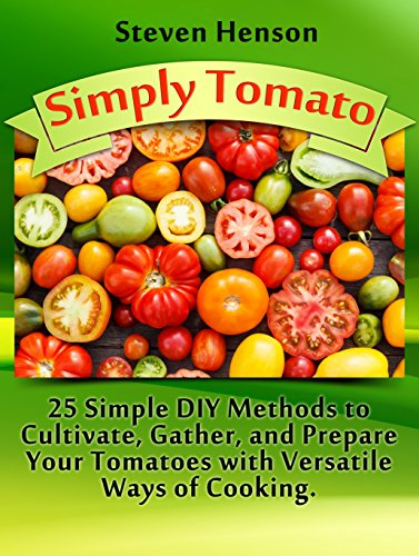 Simply Tomato: 25 Simple DIY Methods to Cultivate, Gather and Prepare Your Tomatoes with Versatile Ways of Cooking (Simply Tomato Books, tomato growing, tomato planting) by Steven Henson