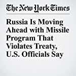 Russia Is Moving Ahead with Missile Program That Violates Treaty, U.S. Officials Say | Michael R. Gordon