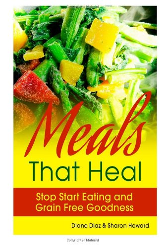 Meals that Heal: Stop Start Eating and Grain Free Goodness by Diane Diaz, Sharon Howard