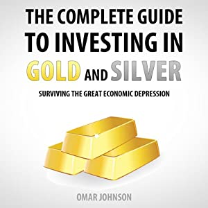 The Complete Guide to Investing in Gold and Silver: Surviving the Great Economic Depression | [Omar Johnson]