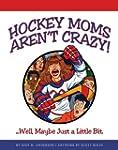 Hockey Moms Aren't Crazy! ...Well, Ma...