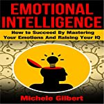 Emotional Intelligence: How to Succeed by Mastering Your Emotions and Raising Your IQ | Michele Gilbert