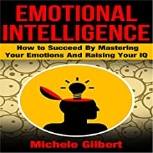 Emotional Intelligence: How to Succeed by Mastering Your Emotions and Raising Your IQ (       UNABRIDGED) by Michele Gilbert Narrated by Kirk Hanley