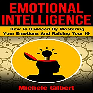 Emotional Intelligence: How to Succeed by Mastering Your Emotions and Raising Your IQ Audiobook