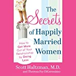The Secrets of Happily Married Women: How to Get More Out of Your Relationship by Doing Less | Scott Haltzman,Theresa Foy DiGeronimo