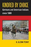 """H. Glenn Penny, """"Kindred by Choice: Germans and American Indians since 1800"""" (UNC Press, 2013)"""