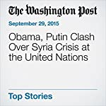 Obama, Putin Clash Over Syria Crisis at the United Nations | Juliet Eilperin