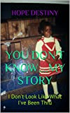 YOU DON'T KNOW....MY STORY