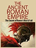 The Ancient Roman Empire: The Secrets of Ancient Romes Rise and Fall (Ancient Rome, Roman Empire, Roman Republic, Rise and fall, Julius Caesar, Romans)
