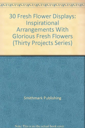 30 Fresh Flower Displays: Inspirational Arrangements With Glorious Fresh Flowers (Thirty Projects Series)