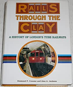 Rails Through the Clay: A History of London's Tube Railways Alan A. Jackson and Desmond F. Croome