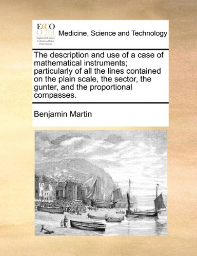 The description and use of a case of mathematical instruments; particularly of all the lines contained on the plain scale, the sector, the gunter, and the proportional compasses.