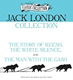 Jack London Collection: The Story of Keesh, The White Silence, The Man with the Gash (Classic Collection (Brilliance Audio))